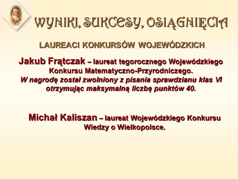WYNIKI, SUKCESY, OSI Ą GNI Ę CIA LAUREACI KONKURSÓW WOJEWÓDZKICH Michał Kaliszan – laureat Wojewódzkiego Konkursu Wiedzy o Wielkopolsce.