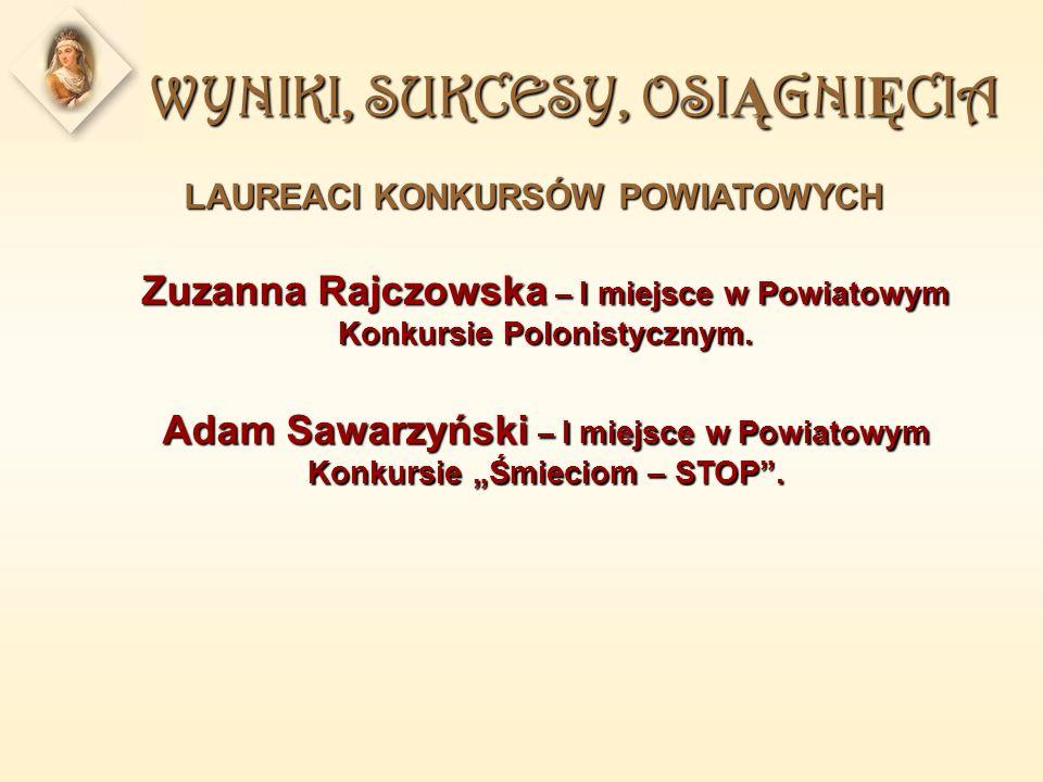 WYNIKI, SUKCESY, OSI Ą GNI Ę CIA LAUREACI KONKURSÓW POWIATOWYCH Zuzanna Rajczowska – I miejsce w Powiatowym Konkursie Polonistycznym.