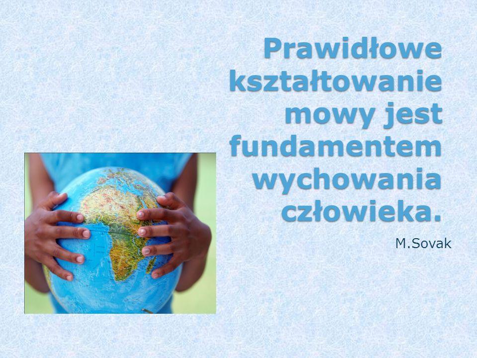 Prawidłowe kształtowanie mowy jest fundamentem wychowania człowieka. M.Sovak