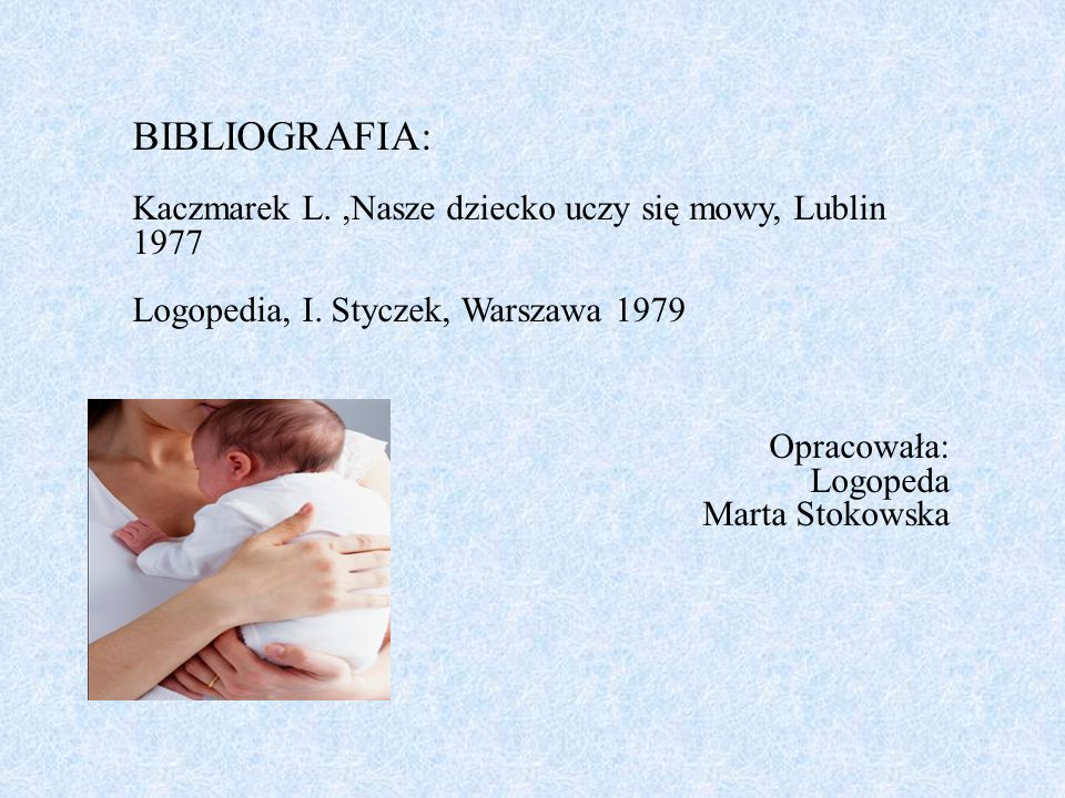 BIBLIOGRAFIA: Kaczmarek L.,Nasze dziecko uczy się mowy, Lublin 1977 Logopedia, I. Styczek, Warszawa 1979 Opracowała: Logopeda Marta Stokowska