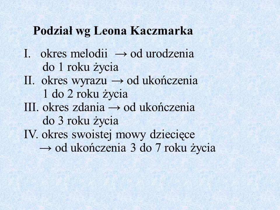 Podział wg Leona Kaczmarka I. okres melodii od urodzenia do 1 roku życia II. okres wyrazu od ukończenia 1 do 2 roku życia III. okres zdania od ukończe