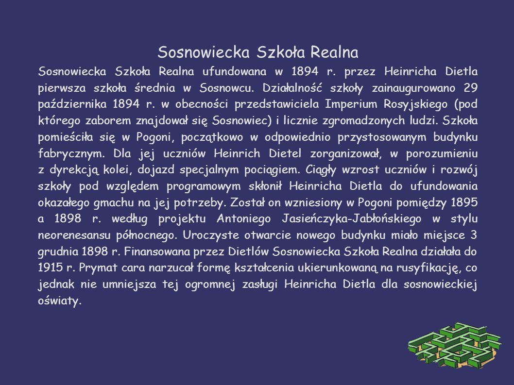 Sosnowiecka Szkoła Realna Sosnowiecka Szkoła Realna ufundowana w 1894 r. przez Heinricha Dietla pierwsza szkoła średnia w Sosnowcu. Działalność szkoły