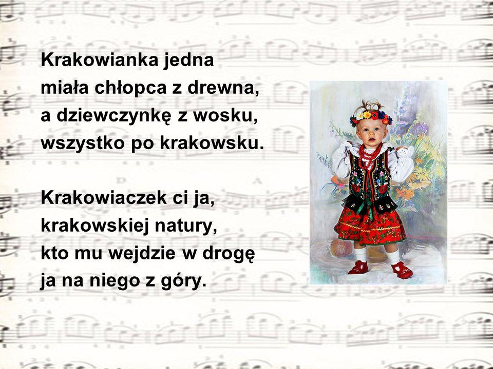 Krakowianka jedna miała chłopca z drewna, a dziewczynkę z wosku, wszystko po krakowsku. Krakowiaczek ci ja, krakowskiej natury, kto mu wejdzie w drogę