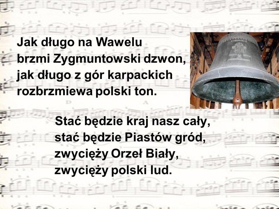 Jak długo na Wawelu brzmi Zygmuntowski dzwon, jak długo z gór karpackich rozbrzmiewa polski ton. Stać będzie kraj nasz cały, stać będzie Piastów gród,