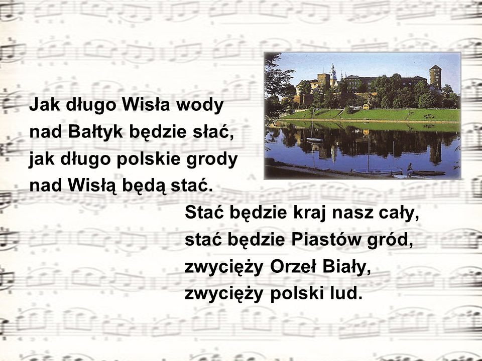 Jak długo Wisła wody nad Bałtyk będzie słać, jak długo polskie grody nad Wisłą będą stać. Stać będzie kraj nasz cały, stać będzie Piastów gród, zwycię