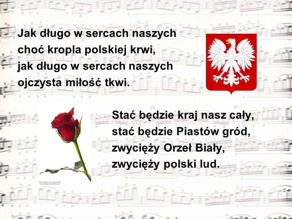 Jak długo w sercach naszych choć kropla polskiej krwi, jak długo w sercach naszych ojczysta miłość tkwi. Stać będzie kraj nasz cały, stać będzie Piast