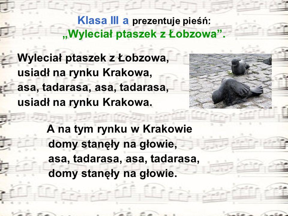 Klasa III a prezentuje pieśń: Wyleciał ptaszek z Łobzowa. Wyleciał ptaszek z Łobzowa, usiadł na rynku Krakowa, asa, tadarasa, usiadł na rynku Krakowa.