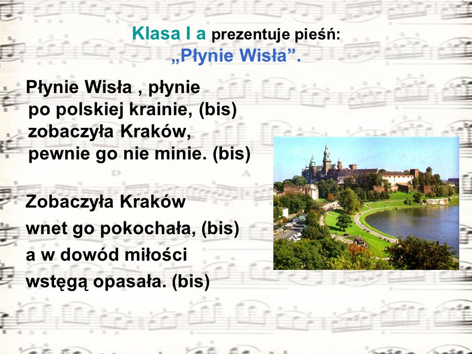 Klasa I a prezentuje pieśń: Płynie Wisła. Płynie Wisła, płynie po polskiej krainie, (bis) zobaczyła Kraków, pewnie go nie minie. (bis) Zobaczyła Krakó