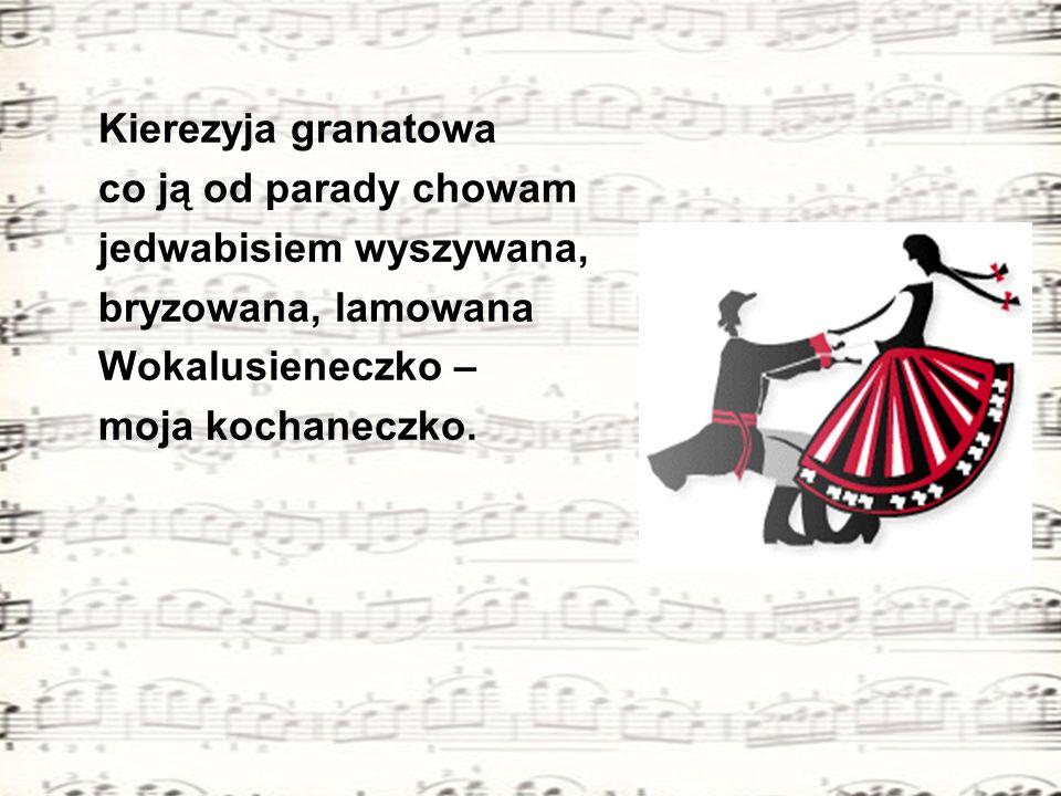 Kierezyja granatowa co ją od parady chowam jedwabisiem wyszywana, bryzowana, lamowana Wokalusieneczko – moja kochaneczko.