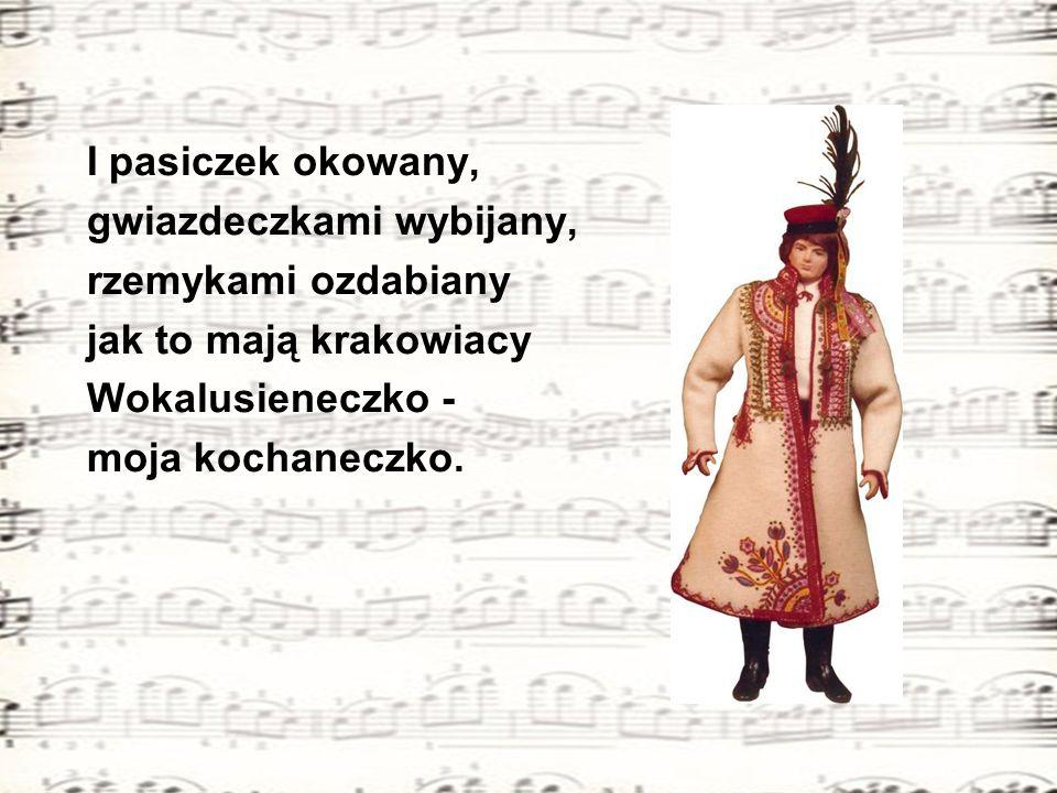 I pasiczek okowany, gwiazdeczkami wybijany, rzemykami ozdabiany jak to mają krakowiacy Wokalusieneczko - moja kochaneczko.
