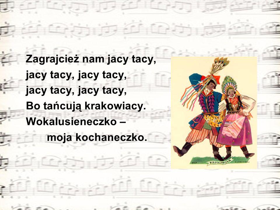 Zagrajcież nam jacy tacy, jacy tacy, jacy tacy, Bo tańcują krakowiacy. Wokalusieneczko – moja kochaneczko.