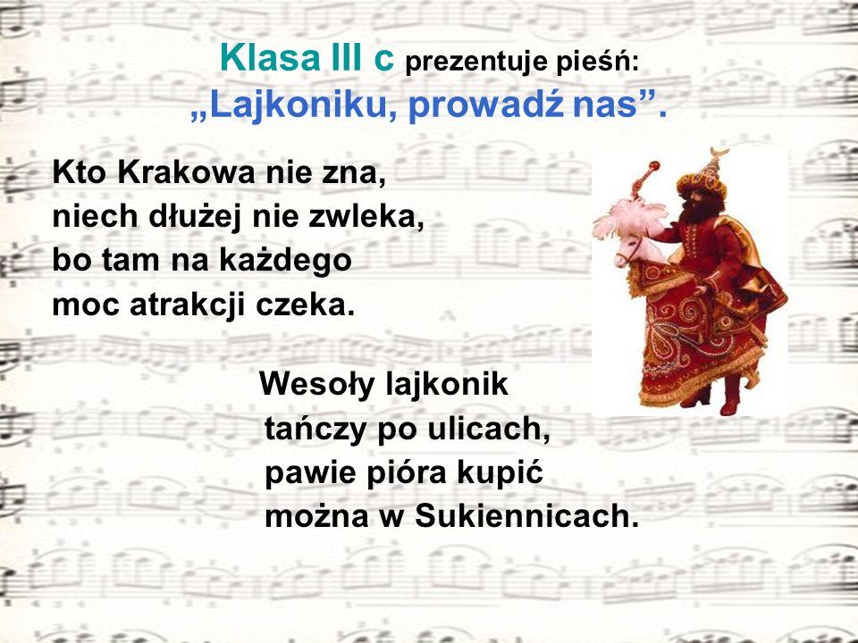 Klasa III c prezentuje pieśń: Lajkoniku, prowadź nas. Kto Krakowa nie zna, niech dłużej nie zwleka, bo tam na każdego moc atrakcji czeka. Wesoły lajko