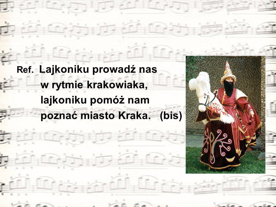 Ref. Lajkoniku prowadź nas w rytmie krakowiaka, lajkoniku pomóż nam poznać miasto Kraka. (bis)