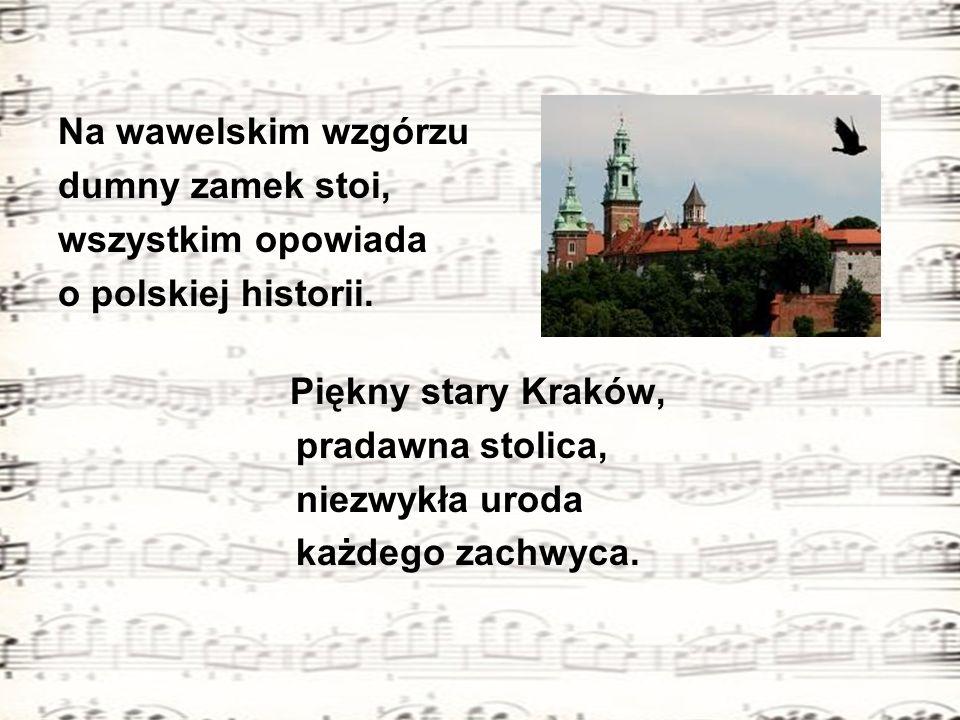 Na wawelskim wzgórzu dumny zamek stoi, wszystkim opowiada o polskiej historii. Piękny stary Kraków, pradawna stolica, niezwykła uroda każdego zachwyca