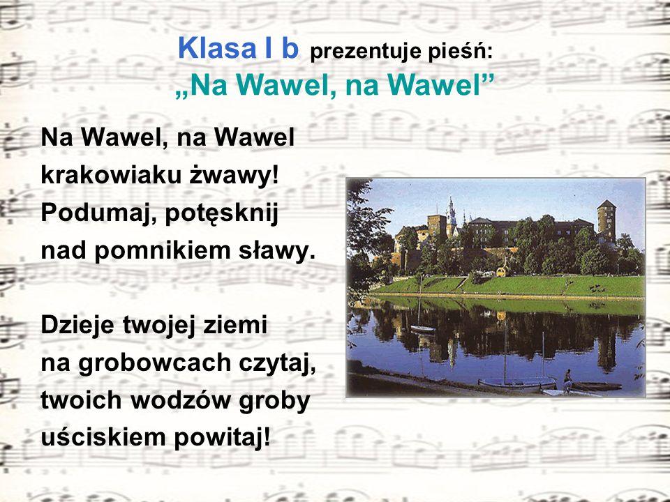 Klasa I b prezentuje pieśń: Na Wawel, na Wawel Na Wawel, na Wawel krakowiaku żwawy! Podumaj, potęsknij nad pomnikiem sławy. Dzieje twojej ziemi na gro