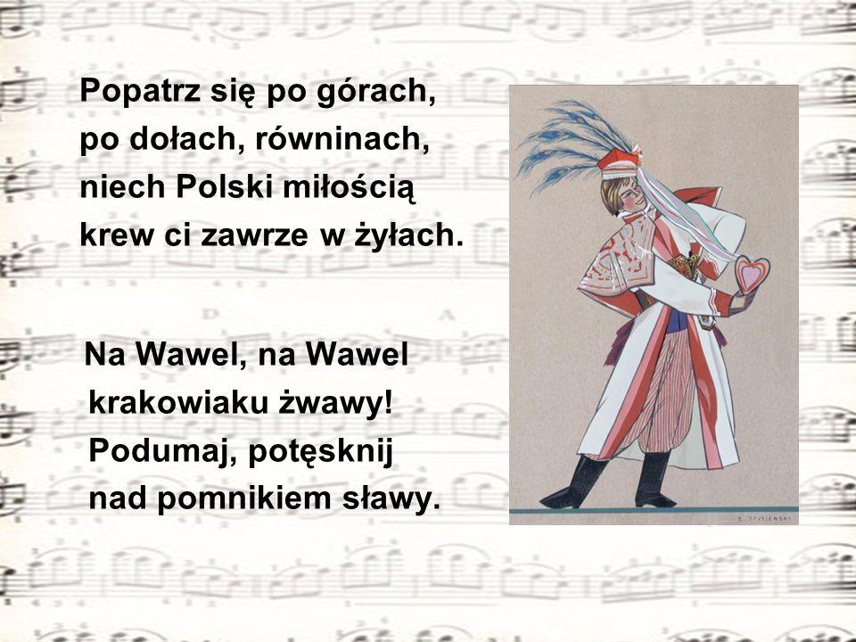 Popatrz się po górach, po dołach, równinach, niech Polski miłością krew ci zawrze w żyłach. Na Wawel, na Wawel krakowiaku żwawy! Podumaj, potęsknij na