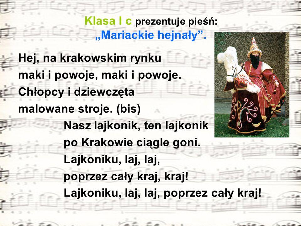 Klasa I c prezentuje pieśń: Mariackie hejnały. Hej, na krakowskim rynku maki i powoje, maki i powoje. Chłopcy i dziewczęta malowane stroje. (bis) Nasz