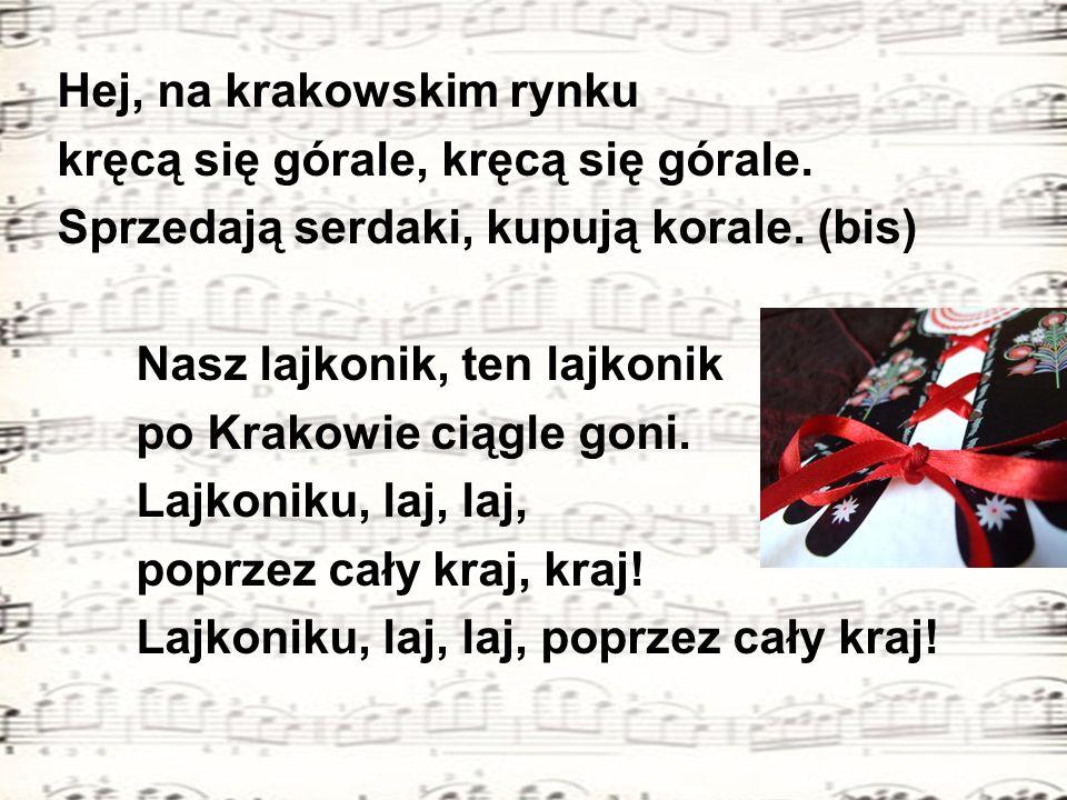 Hej, na krakowskim rynku kręcą się górale, kręcą się górale. Sprzedają serdaki, kupują korale. (bis) Nasz lajkonik, ten lajkonik po Krakowie ciągle go