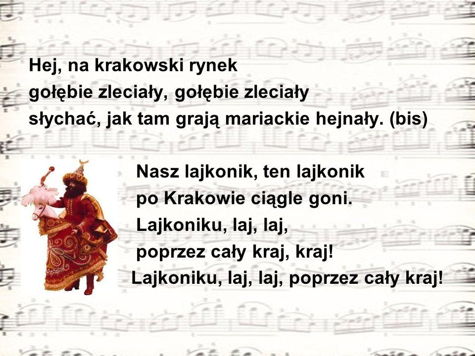 Hej, na krakowski rynek gołębie zleciały, gołębie zleciały słychać, jak tam grają mariackie hejnały. (bis) Nasz lajkonik, ten lajkonik po Krakowie cią