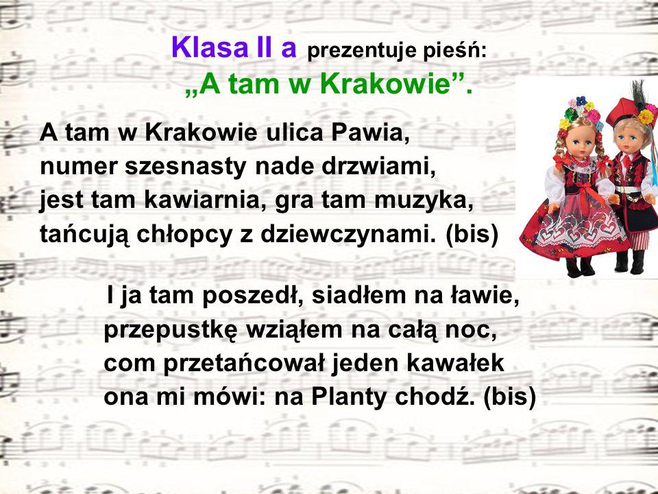 Klasa II a prezentuje pieśń: A tam w Krakowie. A tam w Krakowie ulica Pawia, numer szesnasty nade drzwiami, jest tam kawiarnia, gra tam muzyka, tańcuj