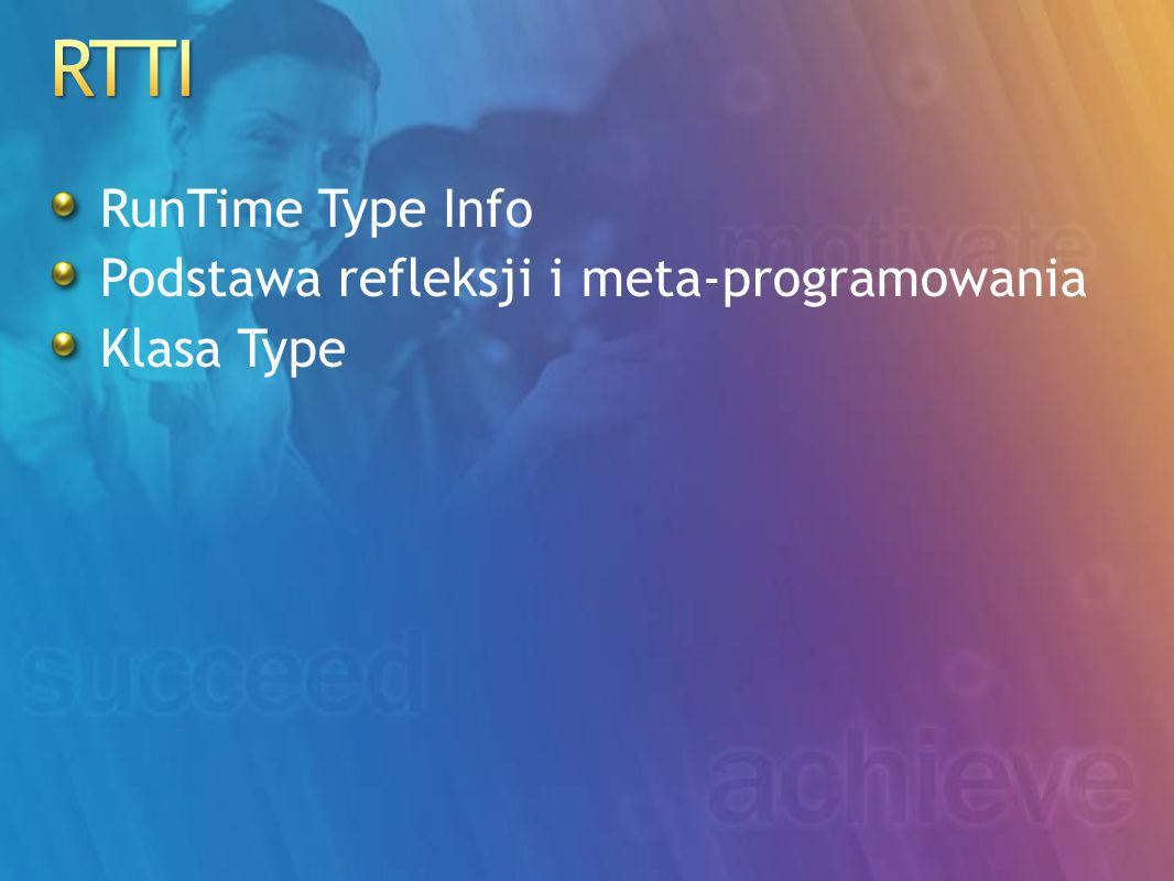RunTime Type Info Podstawa refleksji i meta-programowania Klasa Type