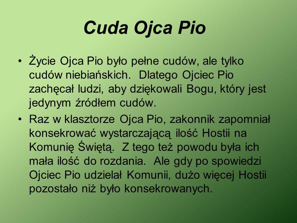 Cuda Ojca Pio Życie Ojca Pio było pełne cudów, ale tylko cudów niebiańskich. Dlatego Ojciec Pio zachęcał ludzi, aby dziękowali Bogu, który jest jedyny