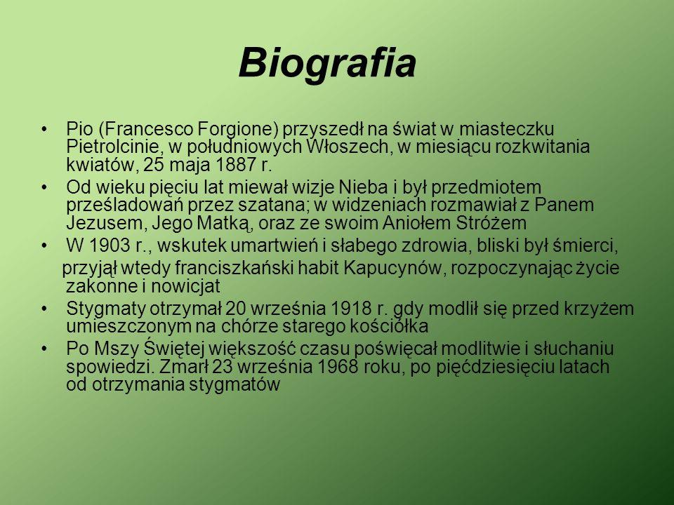 Biografia Pio (Francesco Forgione) przyszedł na świat w miasteczku Pietrolcinie, w południowych Włoszech, w miesiącu rozkwitania kwiatów, 25 maja 1887 r.