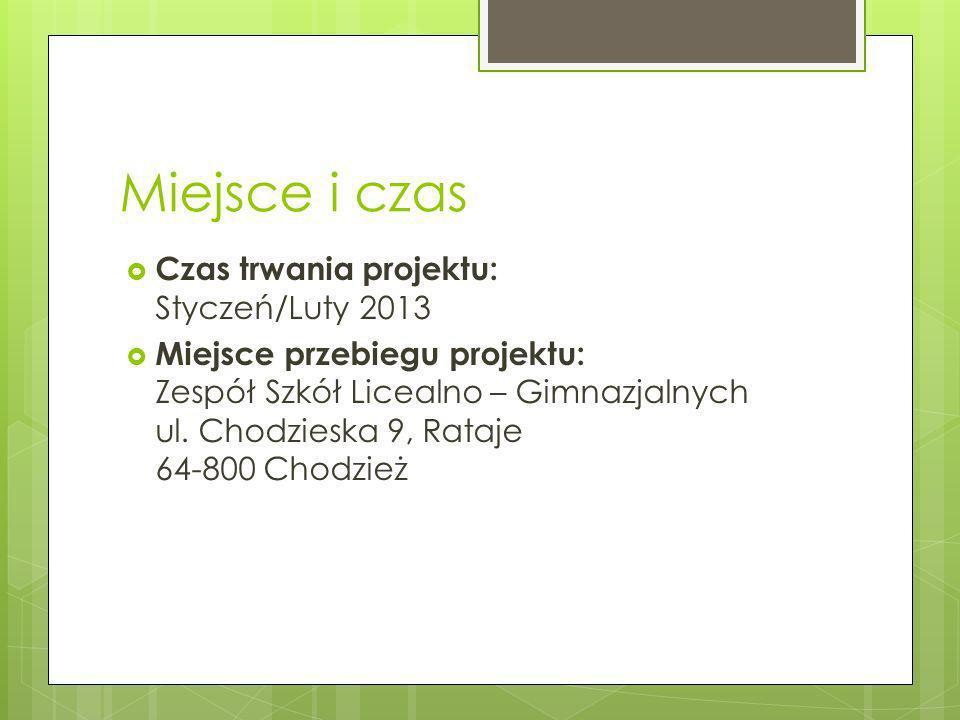 Miejsce i czas Czas trwania projektu: Styczeń/Luty 2013 Miejsce przebiegu projektu: Zespół Szkół Licealno – Gimnazjalnych ul. Chodzieska 9, Rataje 64-