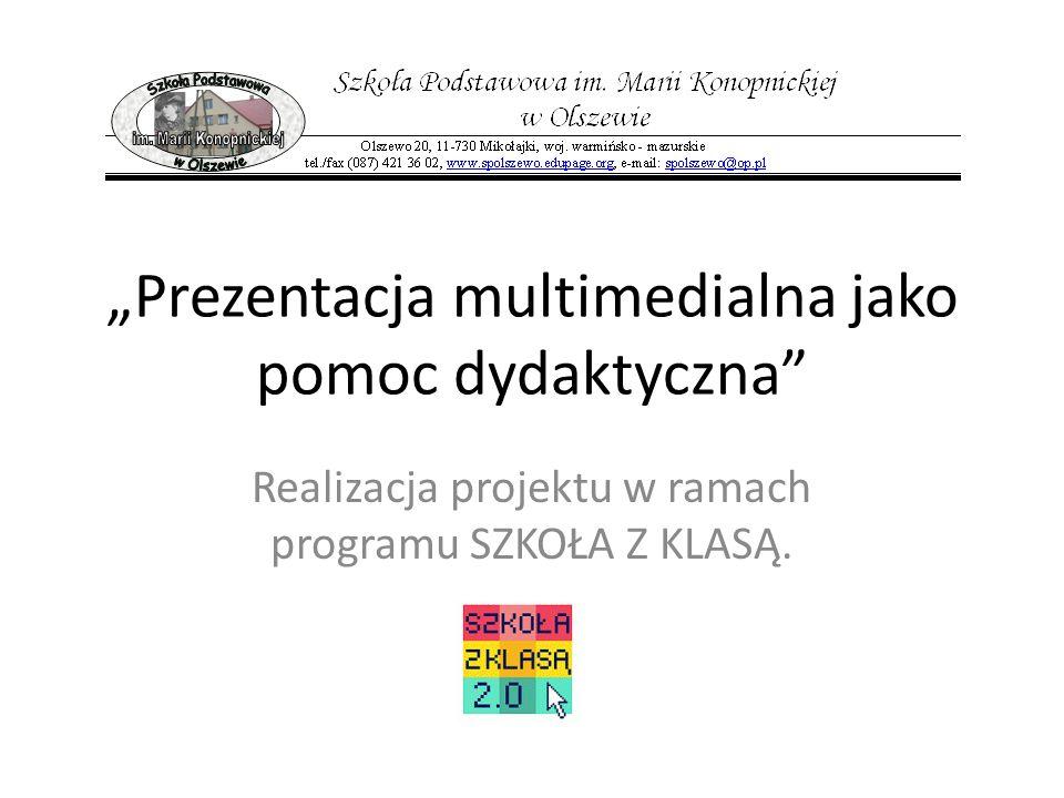 Prezentacja multimedialna jako pomoc dydaktyczna Realizacja projektu w ramach programu SZKOŁA Z KLASĄ.
