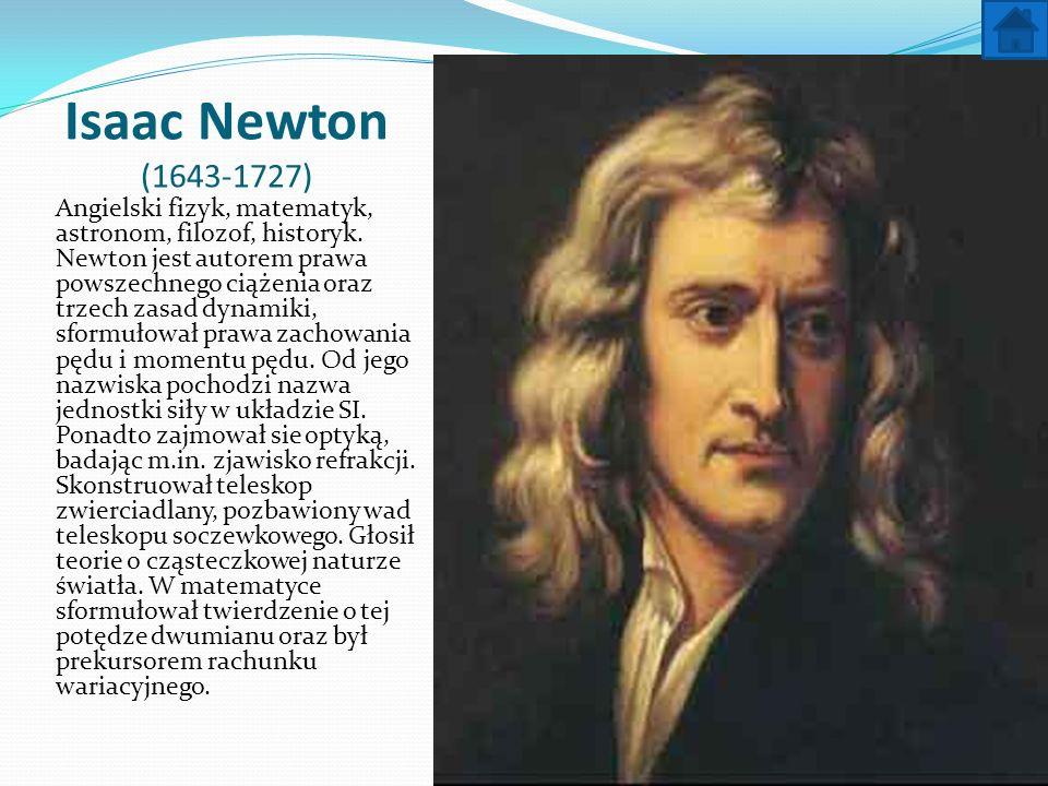 Isaac Newton (1643-1727) Angielski fizyk, matematyk, astronom, filozof, historyk. Newton jest autorem prawa powszechnego ciążenia oraz trzech zasad dy