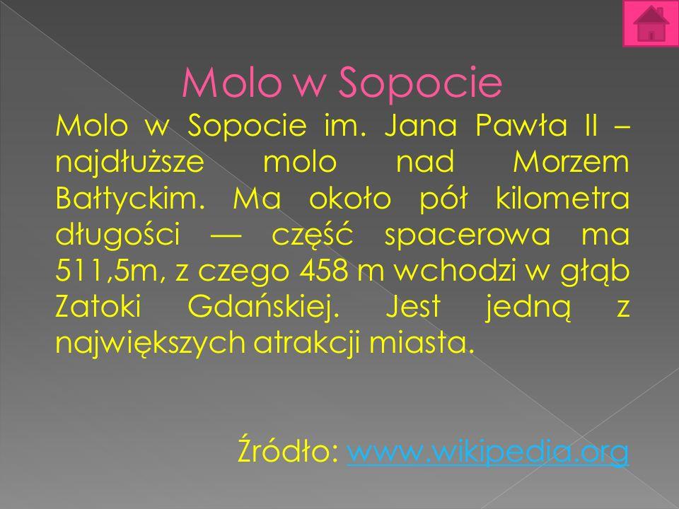 Molo w Sopocie Molo w Sopocie im. Jana Pawła II – najdłuższe molo nad Morzem Bałtyckim. Ma około pół kilometra długości część spacerowa ma 511,5m, z c