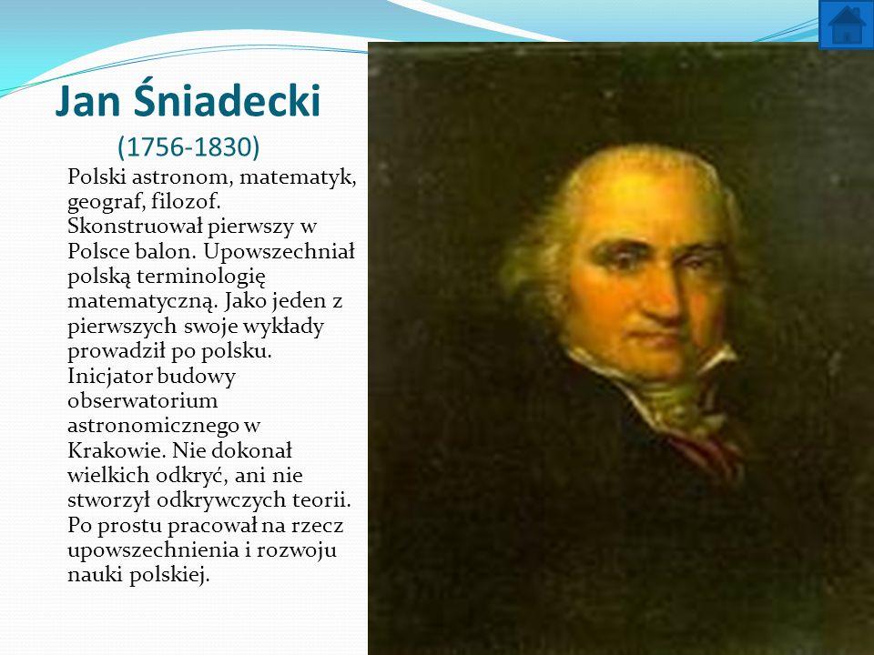 Jan Śniadecki (1756-1830) Polski astronom, matematyk, geograf, filozof. Skonstruował pierwszy w Polsce balon. Upowszechniał polską terminologię matema