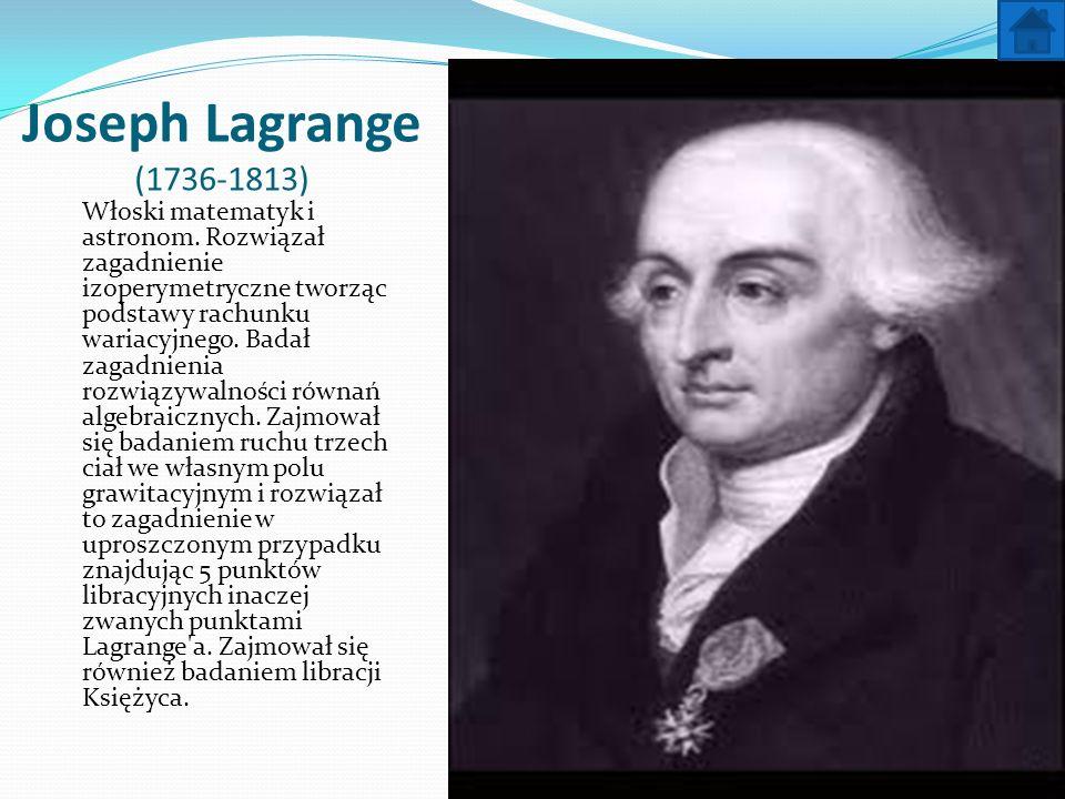 Joseph Lagrange (1736-1813) Włoski matematyk i astronom. Rozwiązał zagadnienie izoperymetryczne tworząc podstawy rachunku wariacyjnego. Badał zagadnie