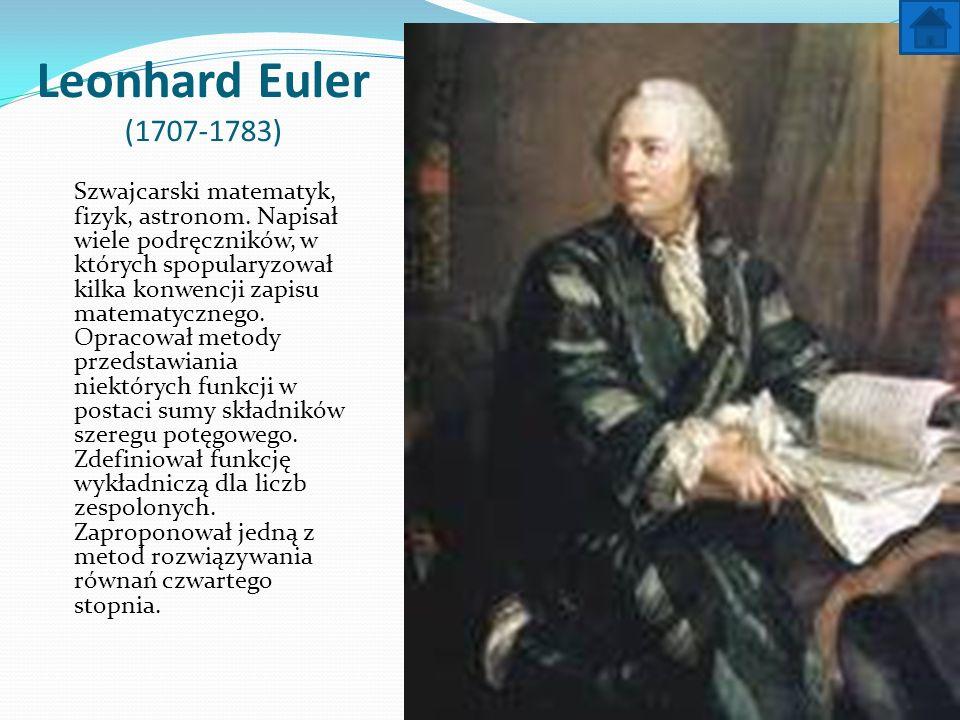 Leonhard Euler (1707-1783) Szwajcarski matematyk, fizyk, astronom. Napisał wiele podręczników, w których spopularyzował kilka konwencji zapisu matemat