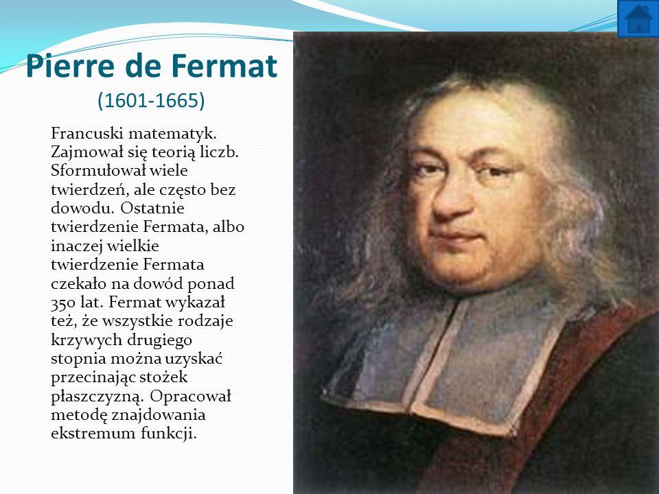 Pierre de Fermat (1601-1665) Francuski matematyk. Zajmował się teorią liczb. Sformułował wiele twierdzeń, ale często bez dowodu. Ostatnie twierdzenie