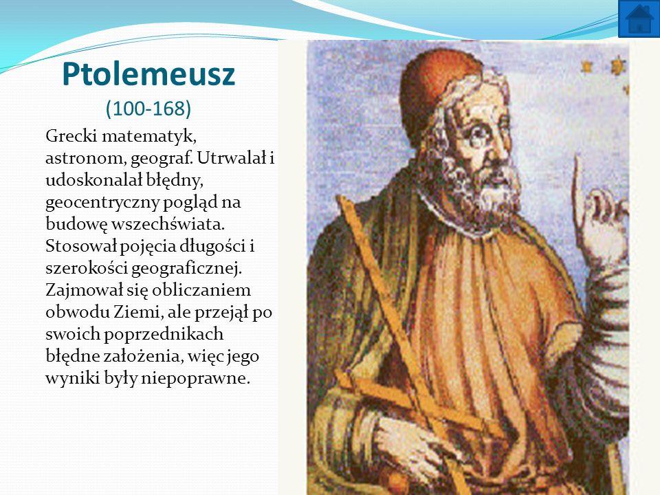 Ptolemeusz (100-168) Grecki matematyk, astronom, geograf. Utrwalał i udoskonalał błędny, geocentryczny pogląd na budowę wszechświata. Stosował pojęcia