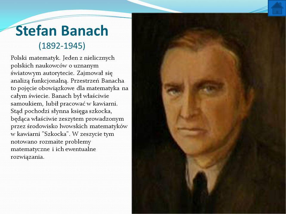 Stefan Banach (1892-1945) Polski matematyk. Jeden z nielicznych polskich naukowców o uznanym światowym autorytecie. Zajmował się analizą funkcjonalną.