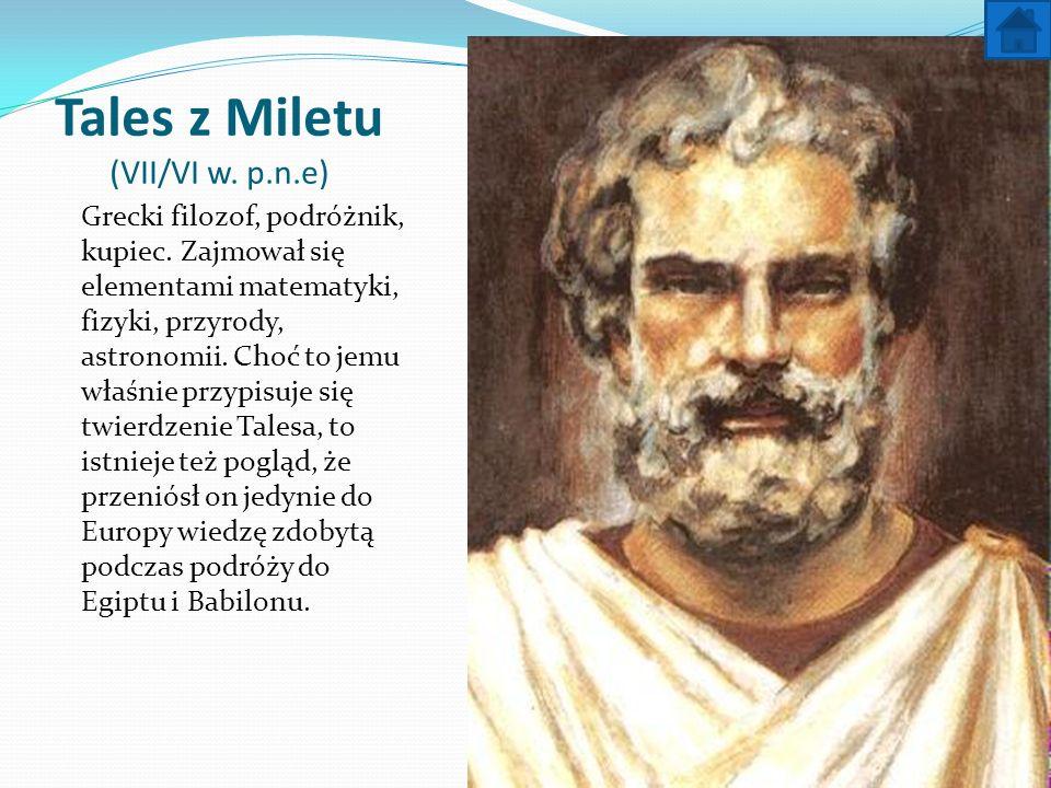 Tales z Miletu (VII/VI w. p.n.e) Grecki filozof, podróżnik, kupiec. Zajmował się elementami matematyki, fizyki, przyrody, astronomii. Choć to jemu wła