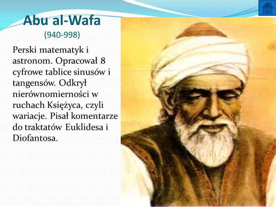 Abu al-Wafa (940-998) Perski matematyk i astronom. Opracował 8 cyfrowe tablice sinusów i tangensów. Odkrył nierównomierności w ruchach Księżyca, czyli