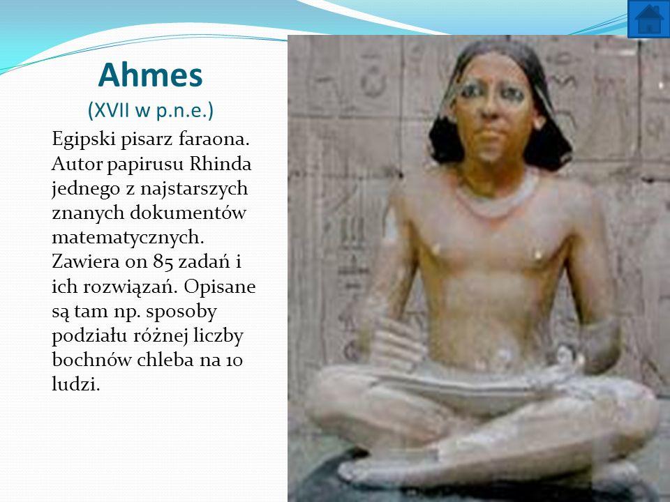 Ahmes (XVII w p.n.e.) Egipski pisarz faraona. Autor papirusu Rhinda jednego z najstarszych znanych dokumentów matematycznych. Zawiera on 85 zadań i ic