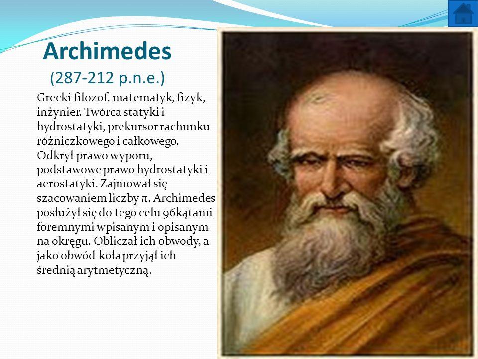 Archimedes ( 287-212 p.n.e.) Grecki filozof, matematyk, fizyk, inżynier. Twórca statyki i hydrostatyki, prekursor rachunku różniczkowego i całkowego.