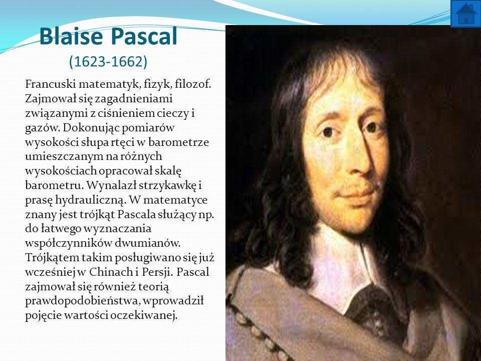 Blaise Pascal (1623-1662) Francuski matematyk, fizyk, filozof. Zajmował się zagadnieniami związanymi z ciśnieniem cieczy i gazów. Dokonując pomiarów w
