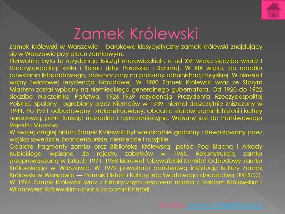 Zamek Królewski Zamek Królewski w Warszawie – barokowo-klasycystyczny zamek królewski znajdujący się w Warszawie przy placu Zamkowym. Pierwotnie była