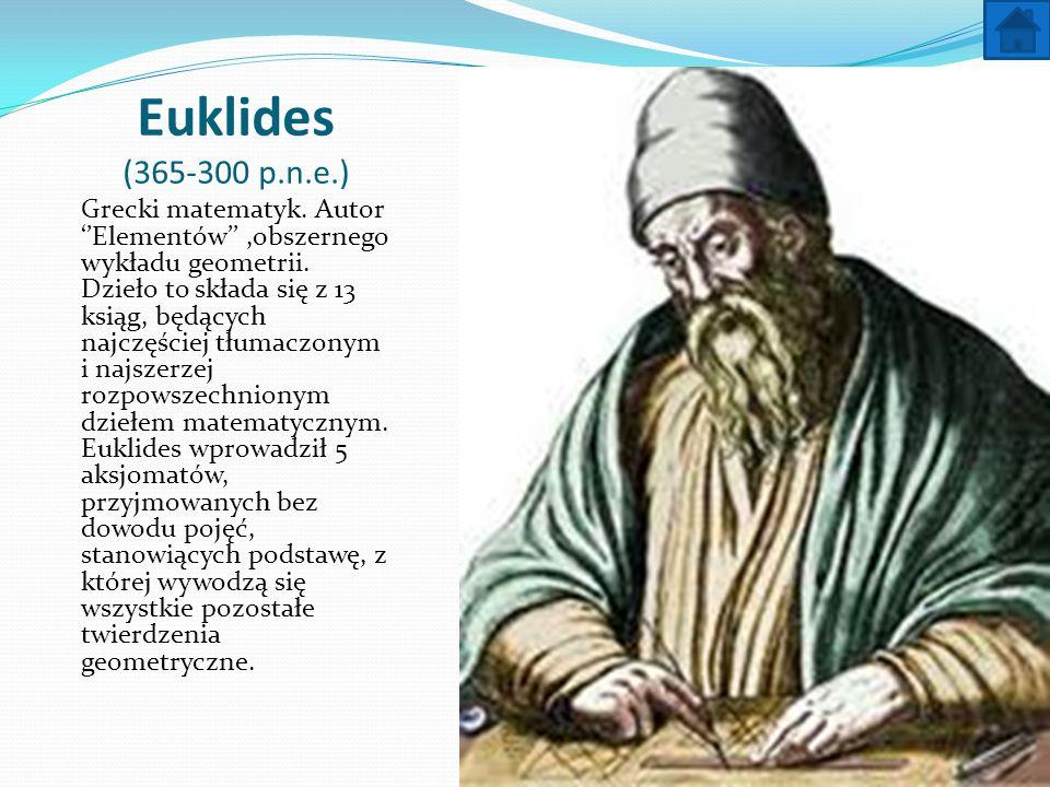 Euklides (365-300 p.n.e.) Grecki matematyk. Autor Elementów,obszernego wykładu geometrii. Dzieło to składa się z 13 ksiąg, będących najczęściej tłumac