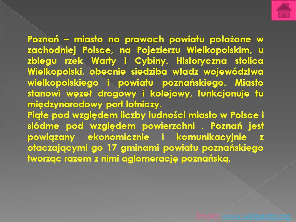 Poznań – miasto na prawach powiatu położone w zachodniej Polsce, na Pojezierzu Wielkopolskim, u zbiegu rzek Warty i Cybiny. Historyczna stolica Wielko