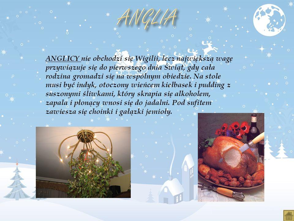 ANGLICY nie obchodzi się Wigilii, lecz największą wagę przywiązuje się do pierwszego dnia Świąt, gdy cała rodzina gromadzi się na wspólnym obiedzie. N
