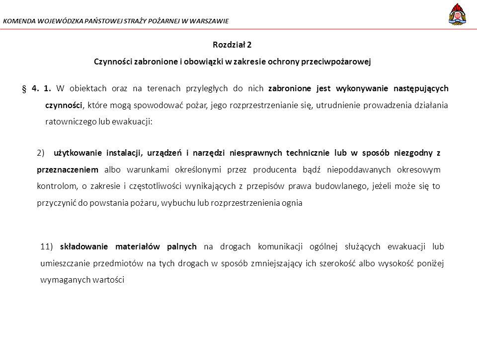 KOMENDA WOJEWÓDZKA PAŃSTOWEJ STRAŻY POŻARNEJ W WARSZAWIE 16) lokalizowanie elementów wystroju wnętrz, instalacji i urządzeń w sposób zmniejszający wymiary drogi ewakuacyjnej poniżej wartości wymaganych w przepisach techniczno-budowlanych; 18) uniemożliwianie lub ograniczanie dostępu do: a)gaśnic i urządzeń przeciwpożarowych, c) źródeł wody do celów przeciwpożarowych, d) urządzeń uruchamiających instalacje gaśnicze i sterujących takimi instalacjami oraz innymi instalacjami wpływającymi na stan bezpieczeństwa pożarowego obiektu, e) wyjść ewakuacyjnych f) wyłączników i tablic rozdzielczych prądu elektrycznego oraz kurków głównych instalacji gazowej, g) krat zewnętrznych i okiennic, które powinny otwierać się od wewnątrz pomieszczenia; 14) zamykanie drzwi ewakuacyjnych w sposób uniemożliwiający ich natychmiastowe użycie w przypadku pożaru lub innego zagrożenia powodującego konieczność ewakuacji;
