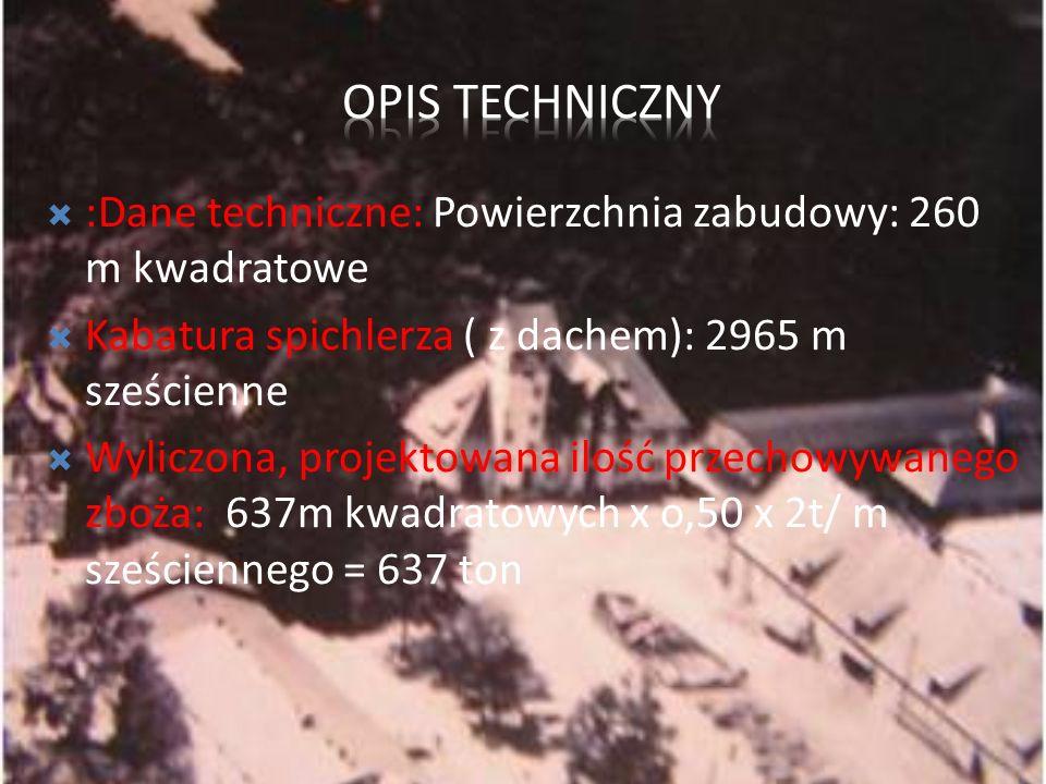 :Dane techniczne: Powierzchnia zabudowy: 260 m kwadratowe Kabatura spichlerza ( z dachem): 2965 m sześcienne Wyliczona, projektowana ilość przechowywa