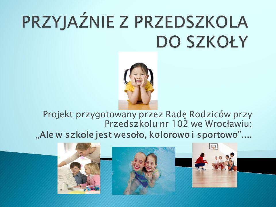 Projekt przygotowany przez Radę Rodziców przy Przedszkolu nr 102 we Wrocławiu: Ale w szkole jest wesoło, kolorowo i sportowo....