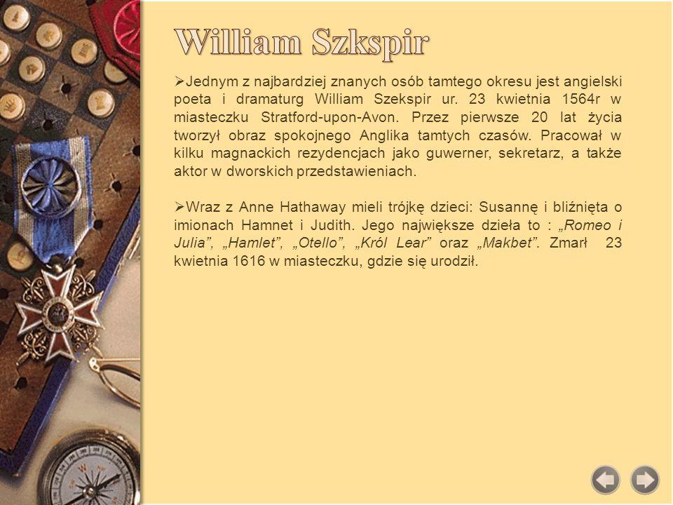 Jednym z najbardziej znanych osób tamtego okresu jest angielski poeta i dramaturg William Szekspir ur. 23 kwietnia 1564r w miasteczku Stratford-upon-A